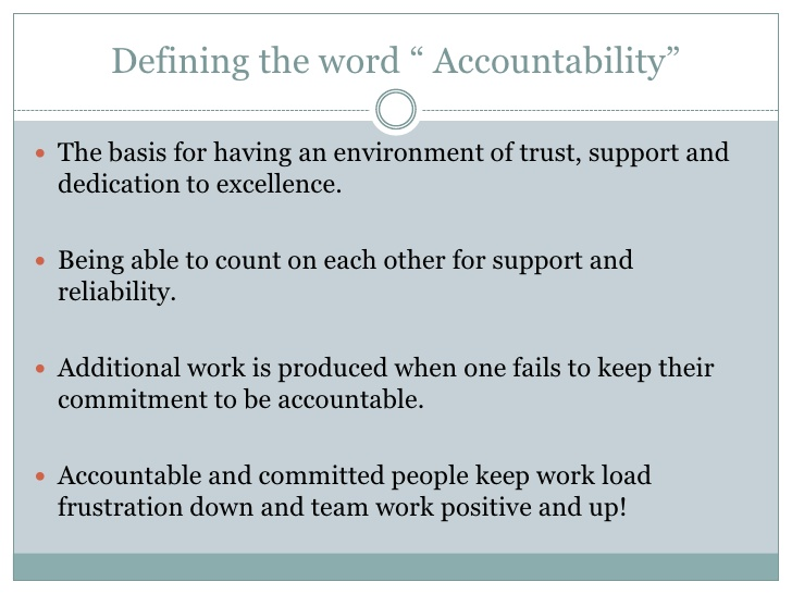 meaning of encountability This is the definition of accountability examples of accountability as an example, an accountant is accountable for the integrity and accuracy of the financial statements even if errors were not made by them.
